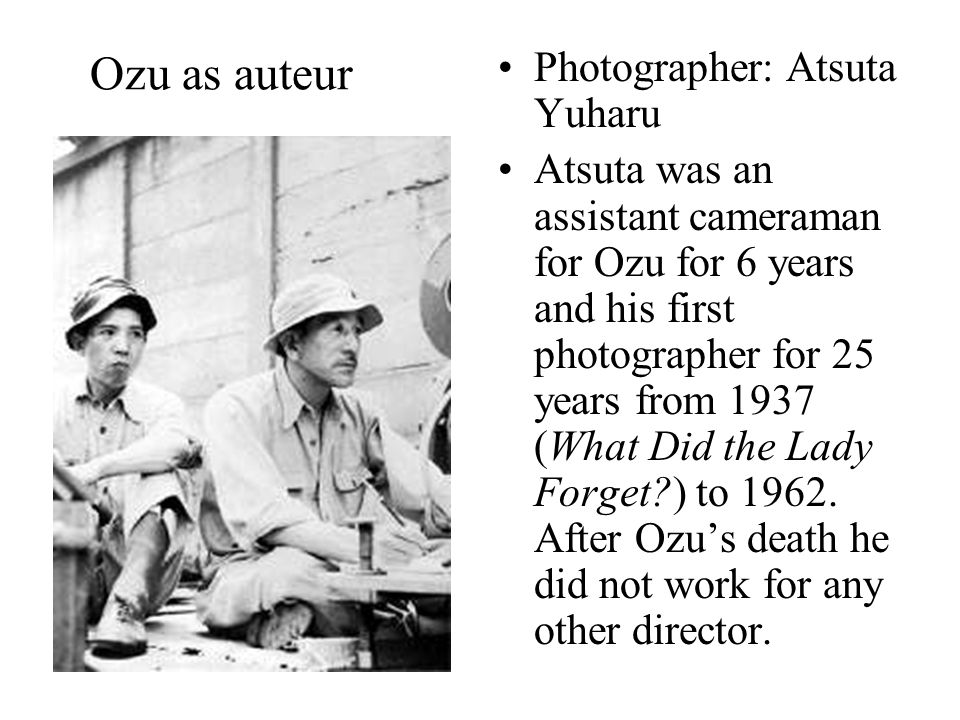 Ozu as auteur Photographer: Atsuta Yuharu Atsuta was an assistant cameraman for Ozu for 6 years and his first photographer for 25 years from 1937 (What Did the Lady Forget ) to 1962.