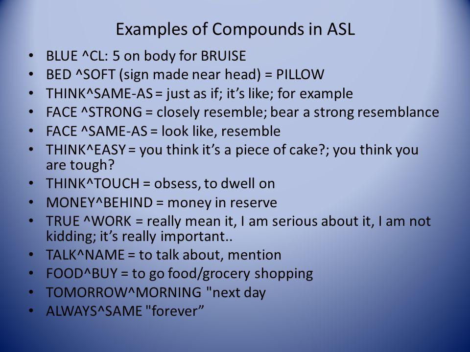 ASL Compound Nouns Part 2 Not all ASL nouns have related verbs ex: MOTHER, DOCTOR, DENTIST, NURSE, BOSS, POLICEMAN, PRINCIPAL, PRESIDENT, etc. Not all