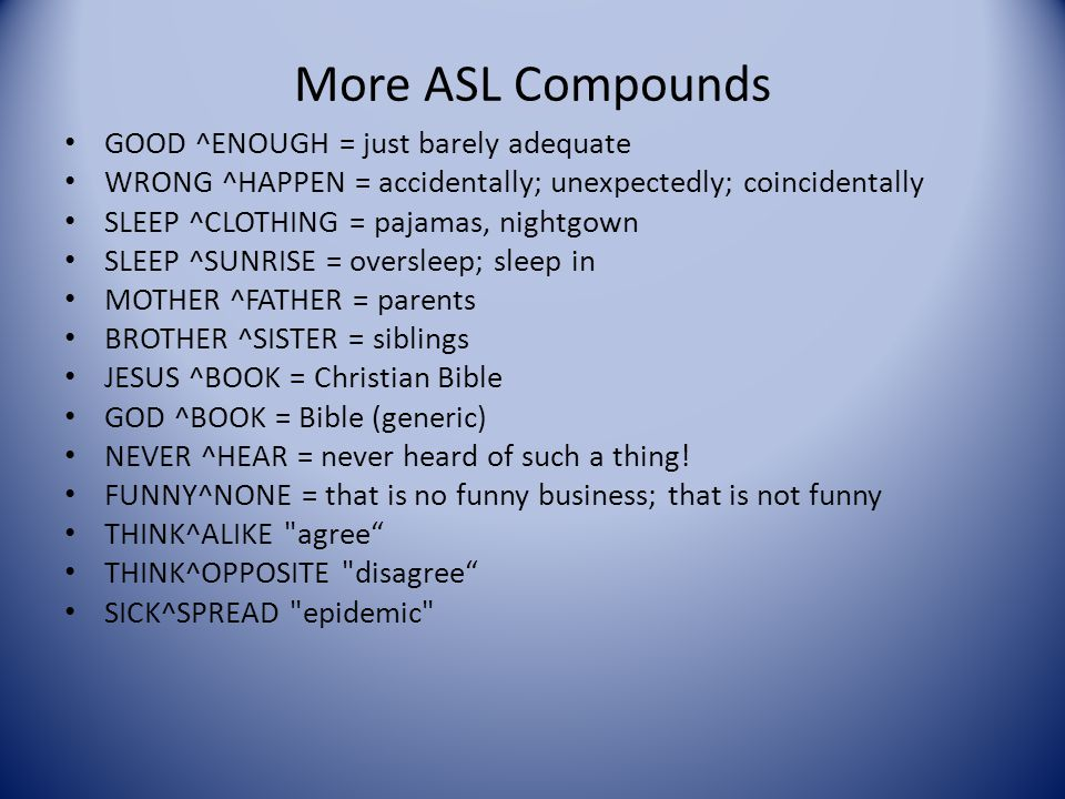 Examples of Compounds in ASL BLUE ^CL: 5 on body for BRUISE BED ^SOFT (sign made near head) = PILLOW THINK^SAME-AS = just as if; it's like; for exampl