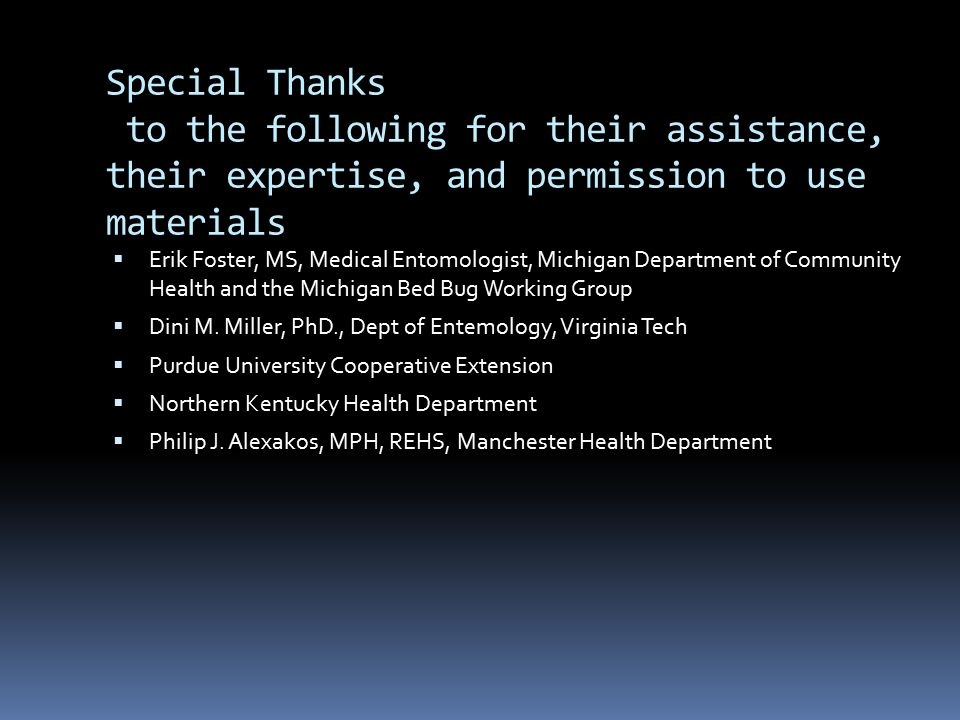 Special Thanks to the following for their assistance, their expertise, and permission to use materials  Erik Foster, MS, Medical Entomologist, Michigan Department of Community Health and the Michigan Bed Bug Working Group  Dini M.