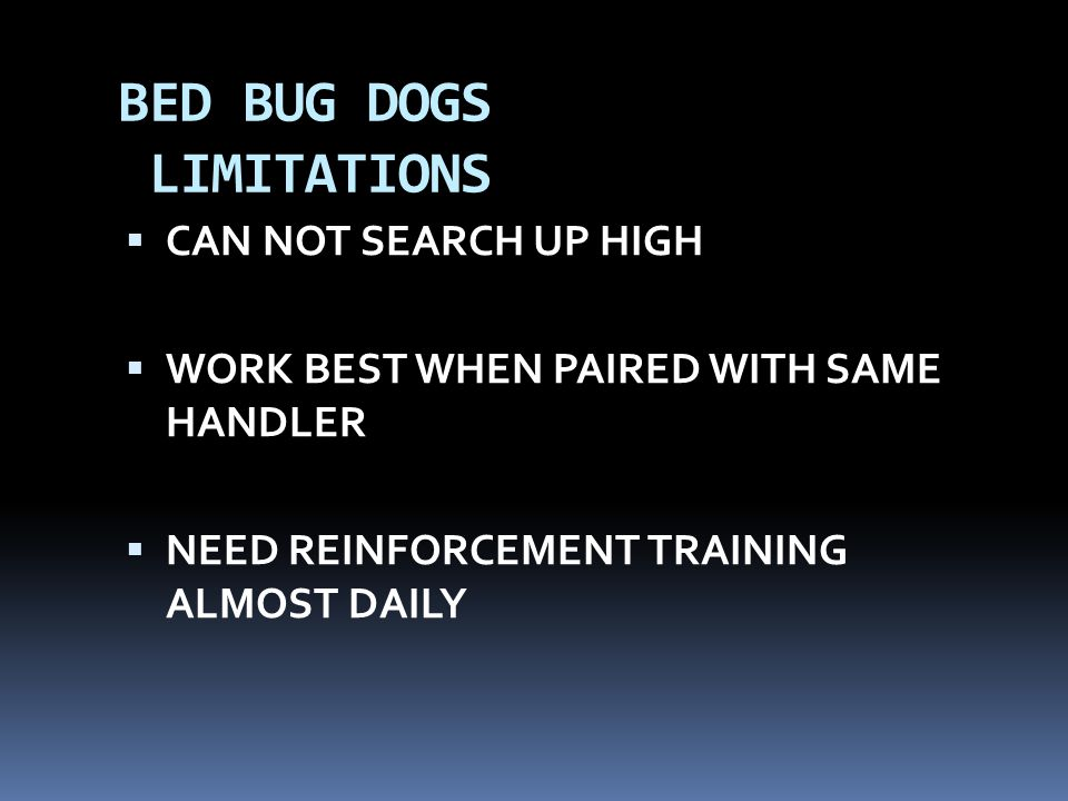 BED BUG DOGS LIMITATIONS  CAN NOT SEARCH UP HIGH  WORK BEST WHEN PAIRED WITH SAME HANDLER  NEED REINFORCEMENT TRAINING ALMOST DAILY