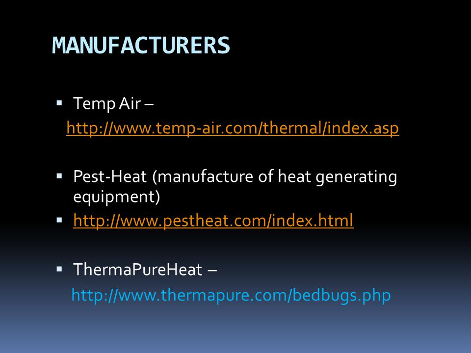 MANUFACTURERS  Temp Air – http://www.temp-air.com/thermal/index.asp  Pest-Heat (manufacture of heat generating equipment)  http://www.pestheat.com/index.html http://www.pestheat.com/index.html  ThermaPureHeat – http://www.thermapure.com/bedbugs.php