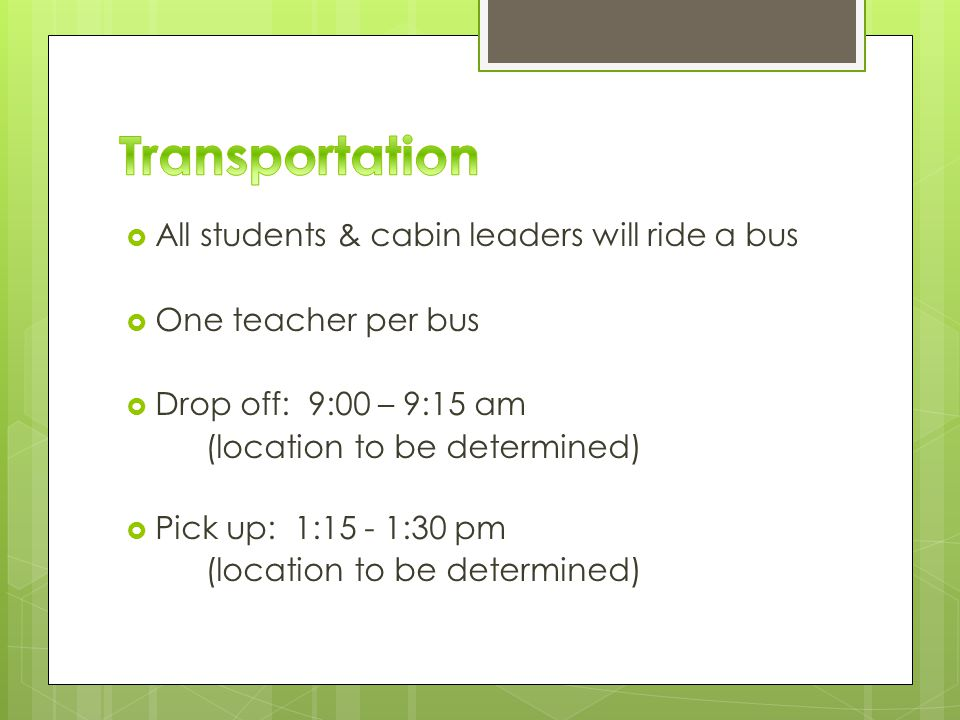 All students & cabin leaders will ride a bus  One teacher per bus  Drop off: 9:00 – 9:15 am (location to be determined)  Pick up: 1:15 - 1:30 pm (location to be determined)