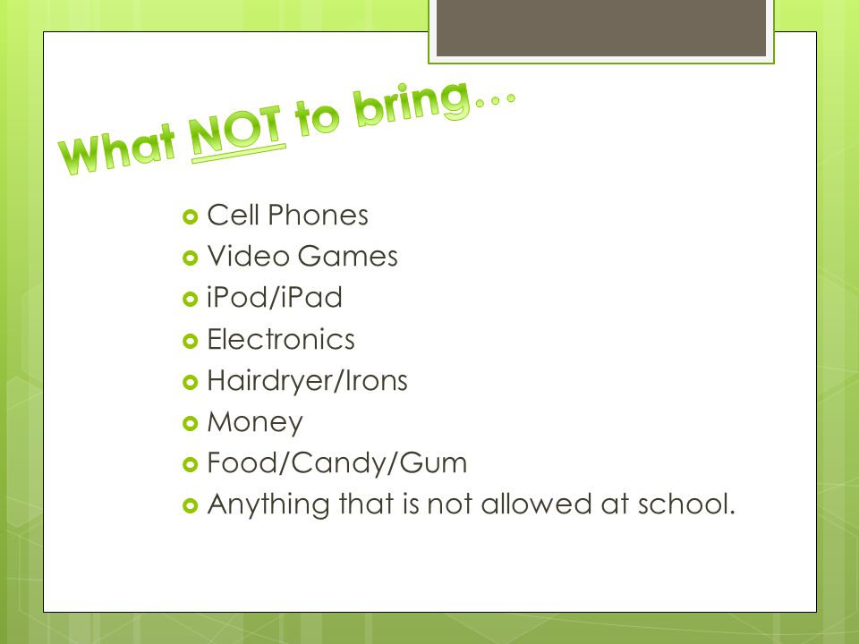  Cell Phones  Video Games  iPod/iPad  Electronics  Hairdryer/Irons  Money  Food/Candy/Gum  Anything that is not allowed at school.