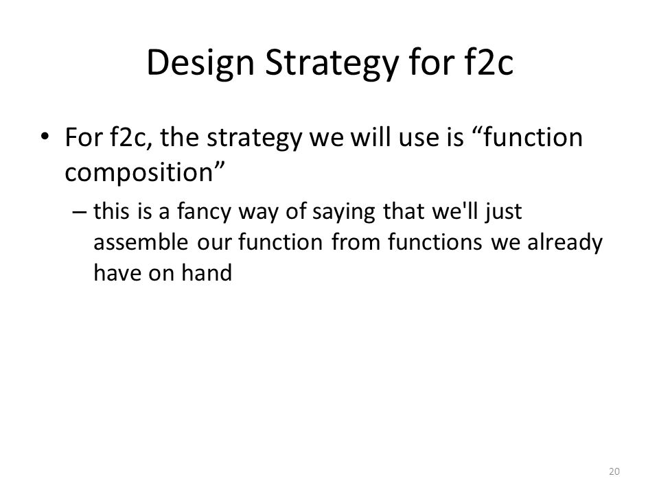 Design Strategy for f2c For f2c, the strategy we will use is function composition – this is a fancy way of saying that we ll just assemble our function from functions we already have on hand 20