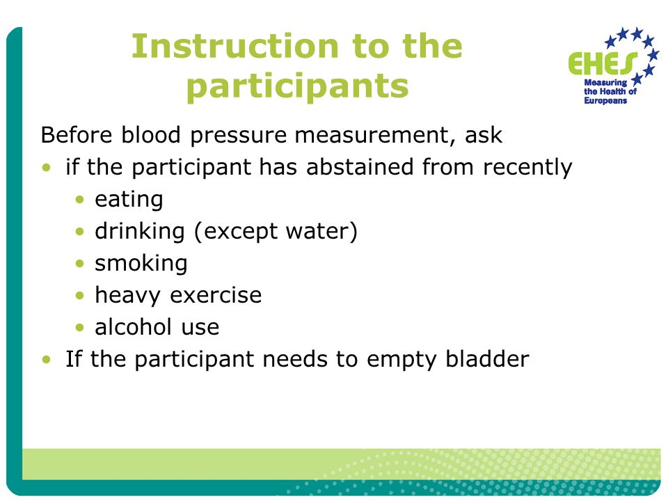 Instruction to the participants Before blood pressure measurement, ask if the participant has abstained from recently eating drinking (except water) smoking heavy exercise alcohol use If the participant needs to empty bladder