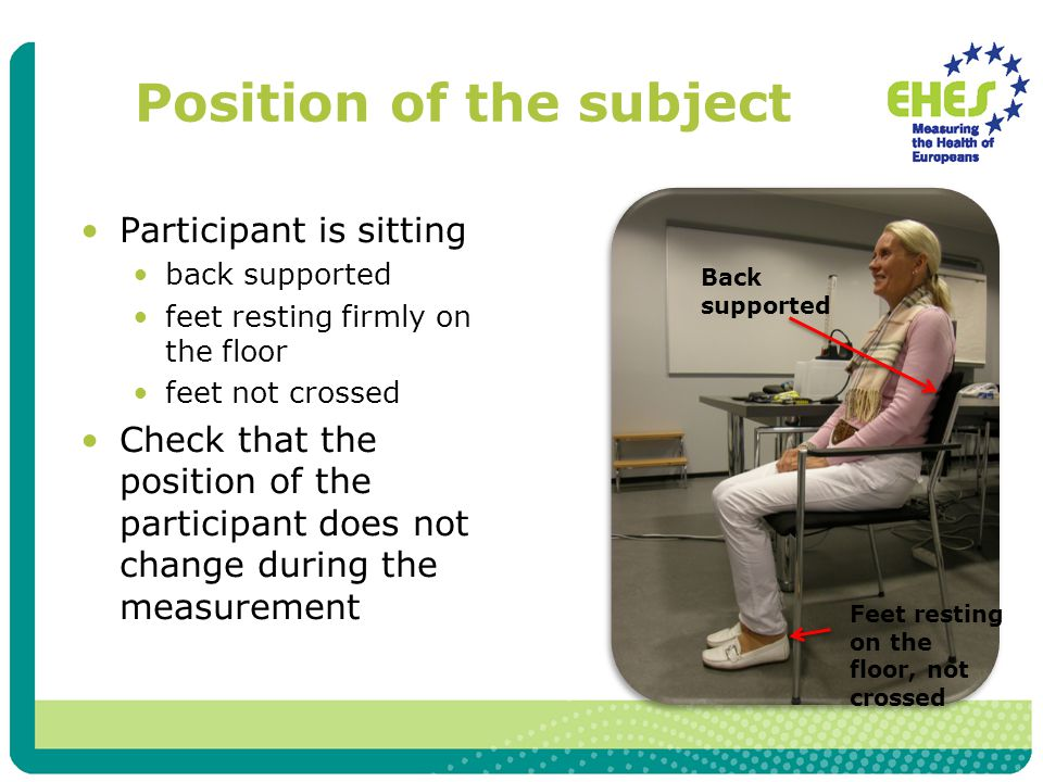 Position of the subject Participant is sitting back supported feet resting firmly on the floor feet not crossed Check that the position of the participant does not change during the measurement Feet resting on the floor, not crossed Back supported