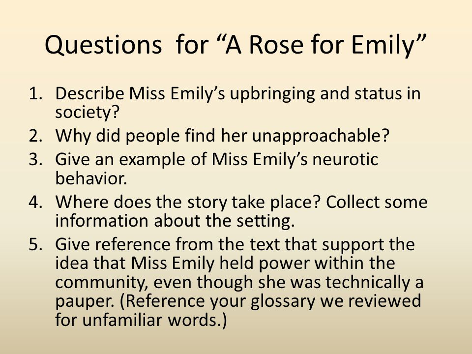 "Questions for ""A Rose for Emily"" 1.Describe Miss Emily's upbringing and status in society? 2.Why did people find her unapproachable? 3.Give an example"