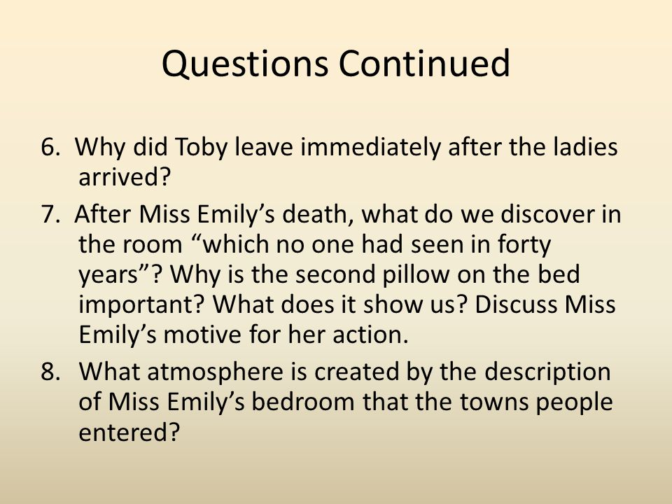 "Questions Continued 6. Why did Toby leave immediately after the ladies arrived? 7. After Miss Emily's death, what do we discover in the room ""which no"