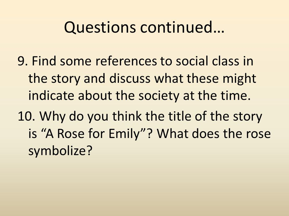 Questions continued… 9. Find some references to social class in the story and discuss what these might indicate about the society at the time. 10. Why