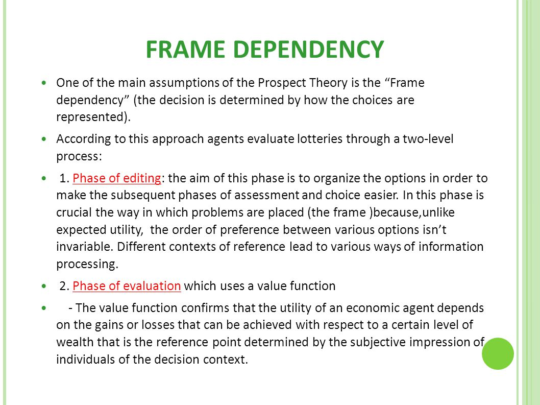 "FRAME DEPENDENCY One of the main assumptions of the Prospect Theory is the ""Frame dependency"" (the decision is determined by how the choices are repre"