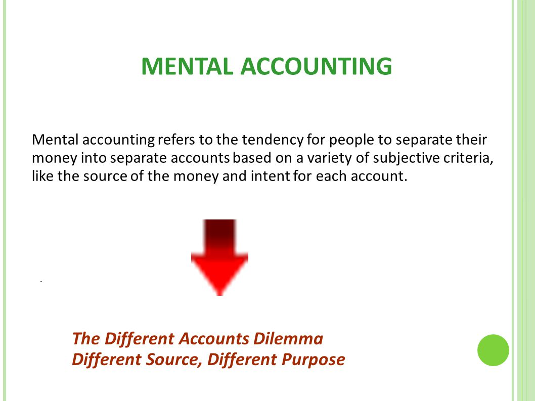 MENTAL ACCOUNTING Mental accounting refers to the tendency for people to separate their money into separate accounts based on a variety of subjective