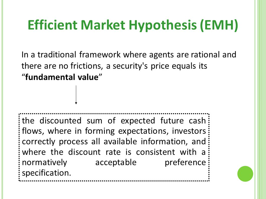 "Efficient Market Hypothesis (EMH)‏ In a traditional framework where agents are rational and there are no frictions, a security's price equals its ""fun"