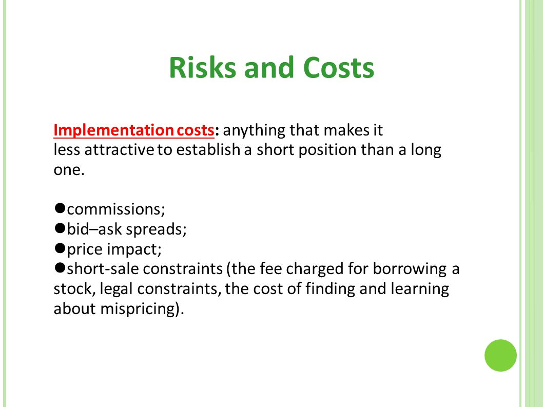 Risks and Costs Implementation costs: anything that makes it less attractive to establish a short position than a long one. commissions; bid–ask sprea