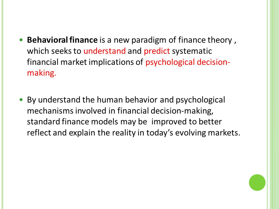 Behavioral finance is a new paradigm of finance theory, which seeks to understand and predict systematic financial market implications of psychologica