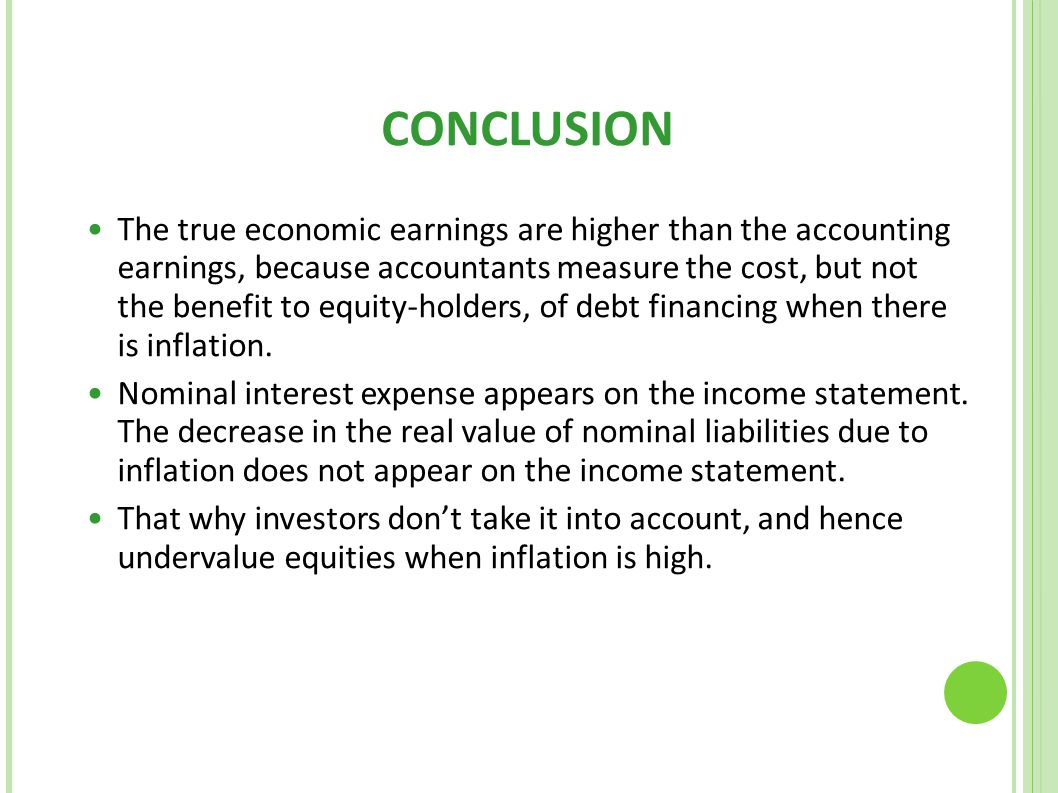 CONCLUSION The true economic earnings are higher than the accounting earnings, because accountants measure the cost, but not the benefit to equity-hol