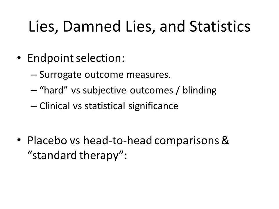 Lies, Damned Lies, and Statistics Endpoint selection: – Surrogate outcome measures.