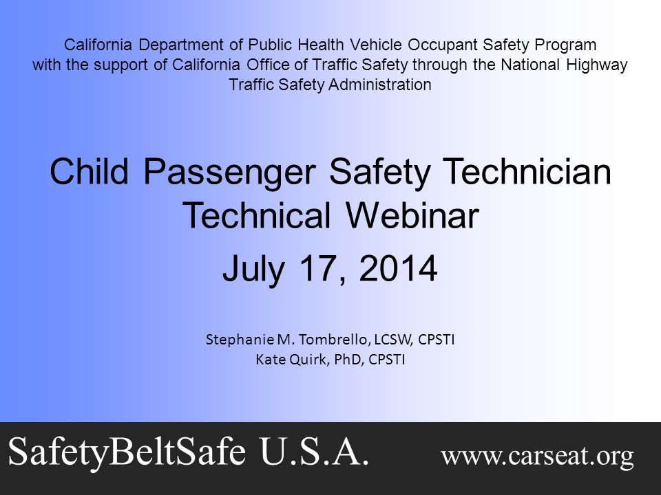 California Department of Public Health Vehicle Occupant Safety Program with the support of California Office of Traffic Safety through the National Highway Traffic Safety Administration Child Passenger Safety Technician Technical Webinar July 17, 2014 SafetyBeltSafe U.S.A.