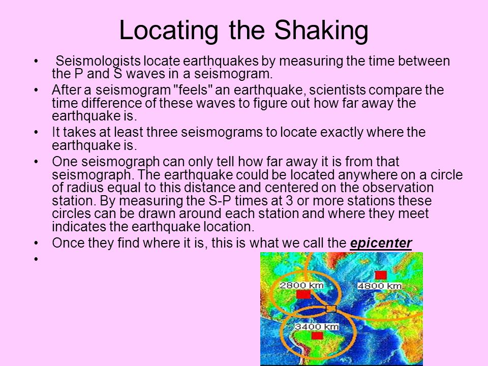 Locating the Shaking Seismologists locate earthquakes by measuring the time between the P and S waves in a seismogram.