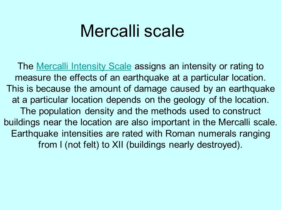 The Mercalli Intensity Scale assigns an intensity or rating to measure the effects of an earthquake at a particular location.Mercalli Intensity Scale This is because the amount of damage caused by an earthquake at a particular location depends on the geology of the location.