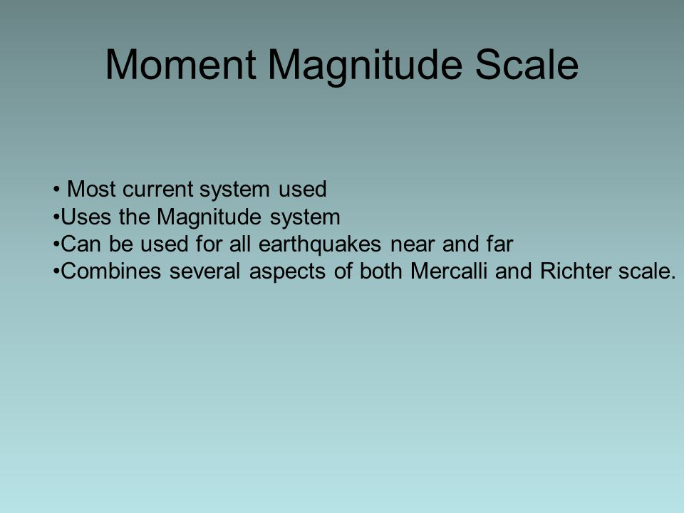 Moment Magnitude Scale Most current system used Uses the Magnitude system Can be used for all earthquakes near and far Combines several aspects of both Mercalli and Richter scale.