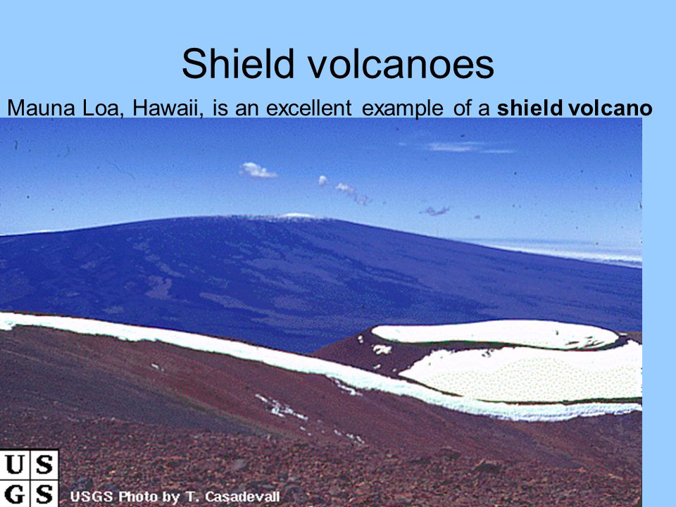 Shield volcanoes Mauna Loa, Hawaii, is an excellent example of a shield volcano
