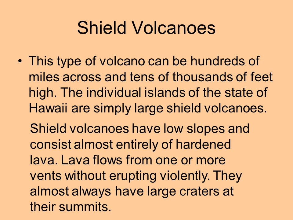 Shield Volcanoes This type of volcano can be hundreds of miles across and tens of thousands of feet high.