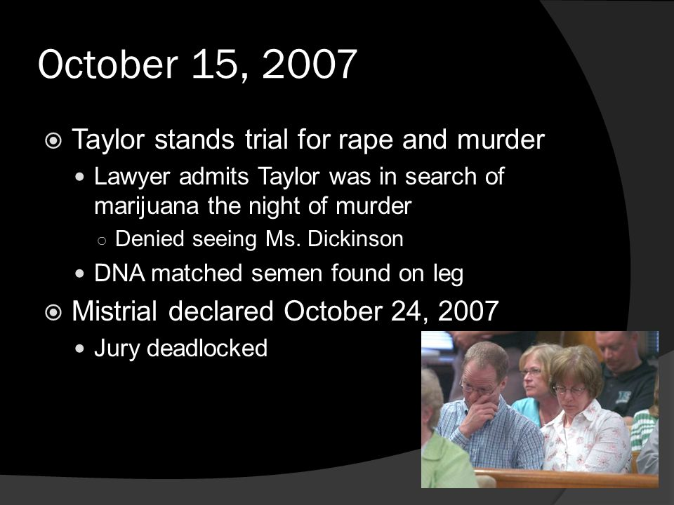 October 15, 2007  Taylor stands trial for rape and murder Lawyer admits Taylor was in search of marijuana the night of murder ○ Denied seeing Ms.