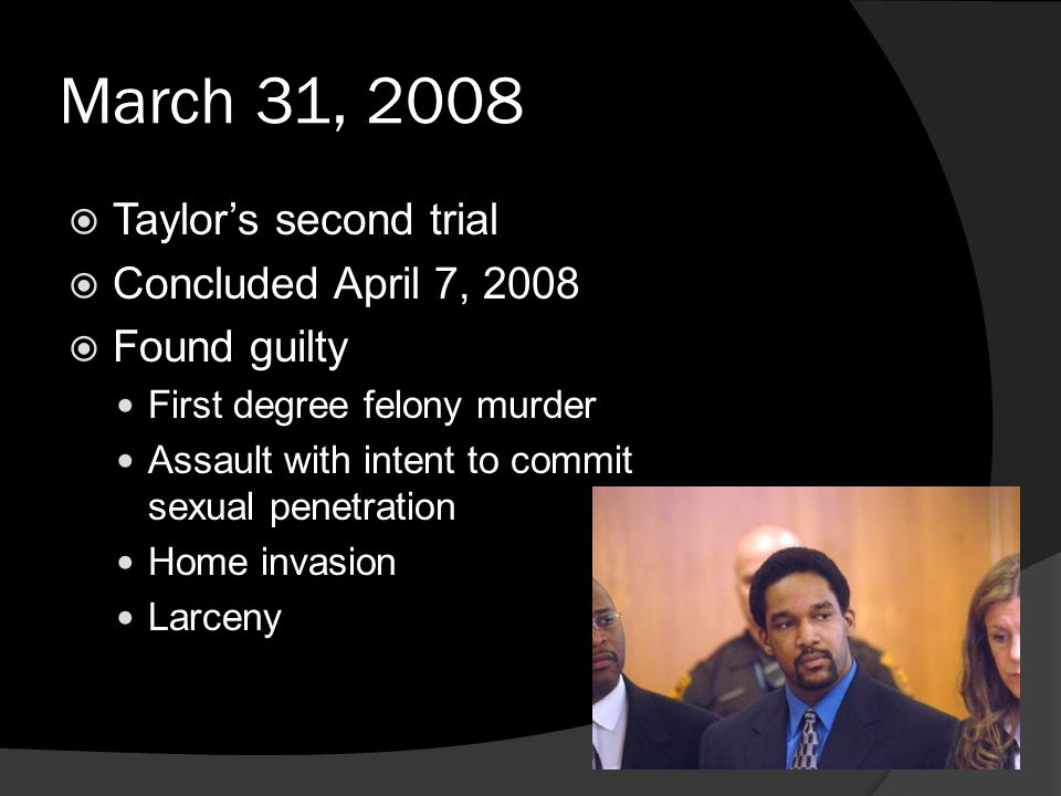 March 31, 2008  Taylor's second trial  Concluded April 7, 2008  Found guilty First degree felony murder Assault with intent to commit sexual penetration Home invasion Larceny