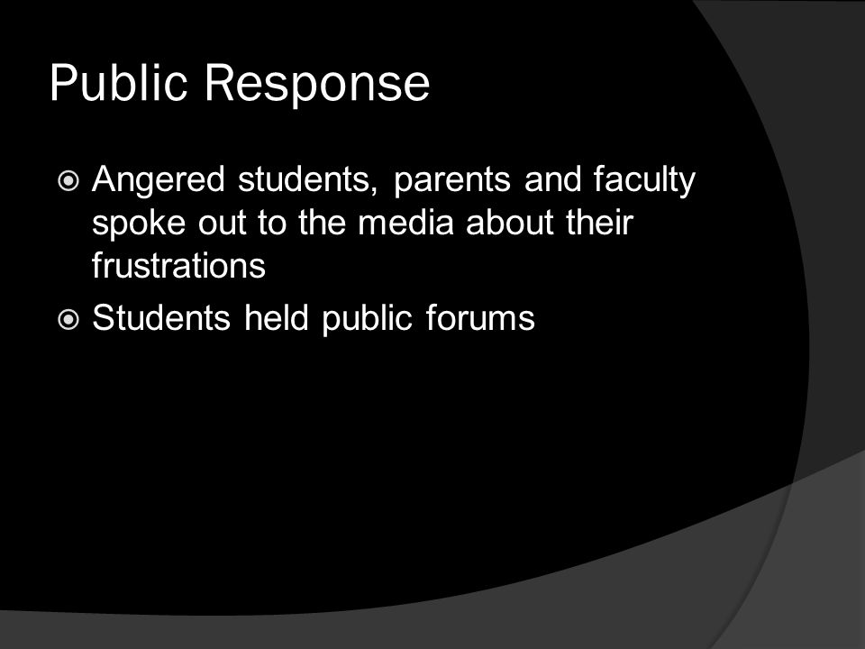 Public Response  Angered students, parents and faculty spoke out to the media about their frustrations  Students held public forums
