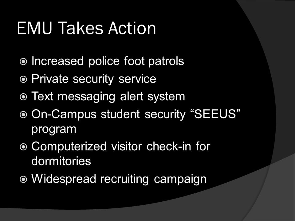 EMU Takes Action  Increased police foot patrols  Private security service  Text messaging alert system  On-Campus student security SEEUS program  Computerized visitor check-in for dormitories  Widespread recruiting campaign