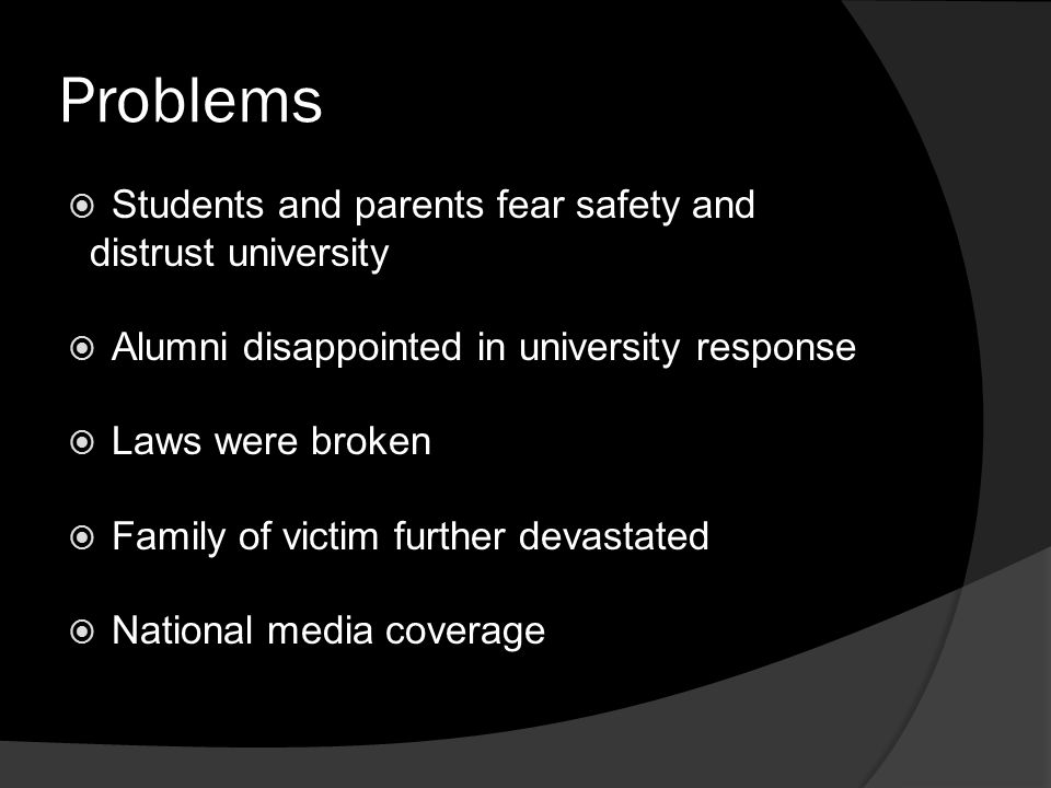 Problems  Students and parents fear safety and distrust university  Alumni disappointed in university response  Laws were broken  Family of victim further devastated  National media coverage