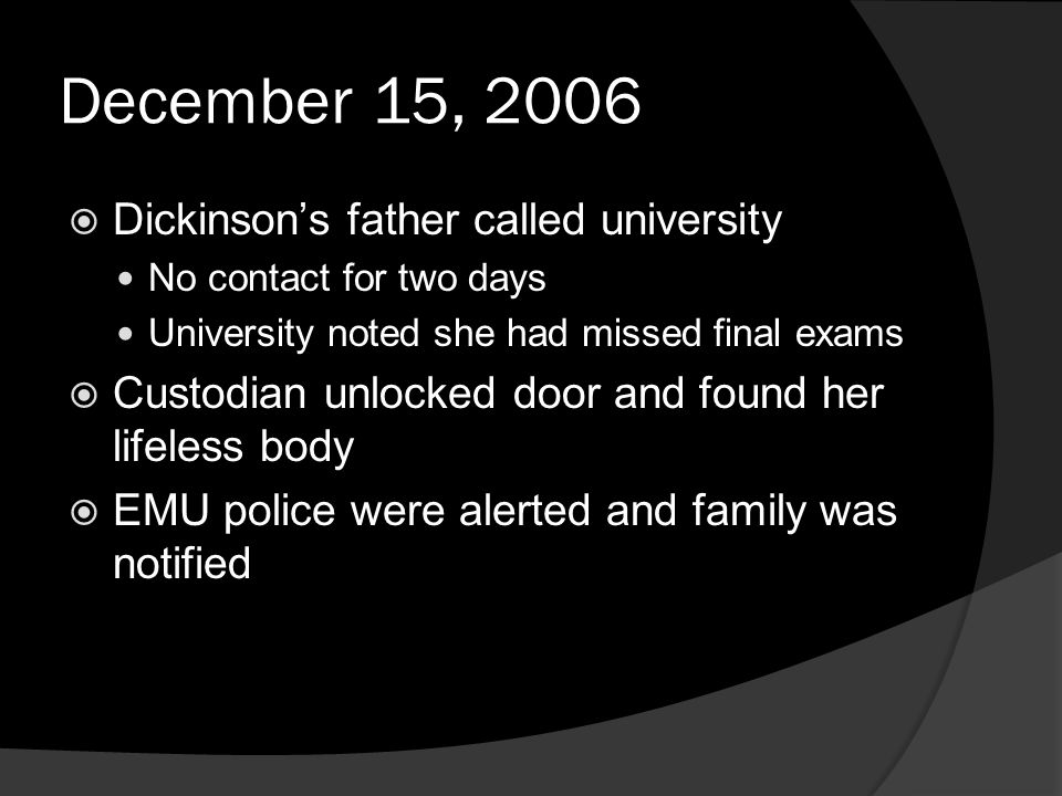 December 15, 2006  Dickinson's father called university No contact for two days University noted she had missed final exams  Custodian unlocked door and found her lifeless body  EMU police were alerted and family was notified