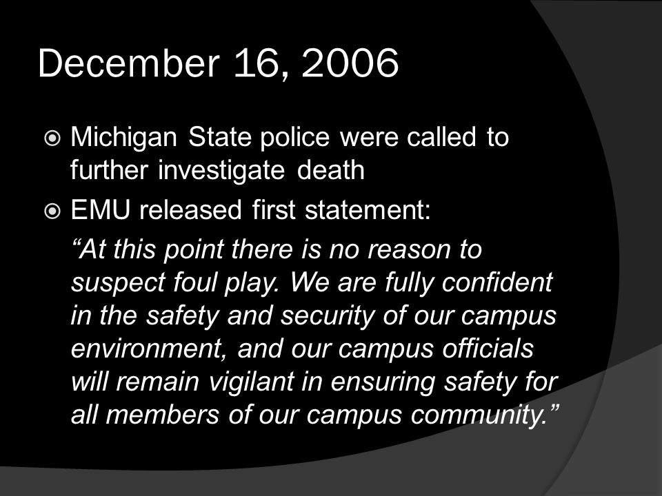 December 16, 2006  Michigan State police were called to further investigate death  EMU released first statement: At this point there is no reason to suspect foul play.