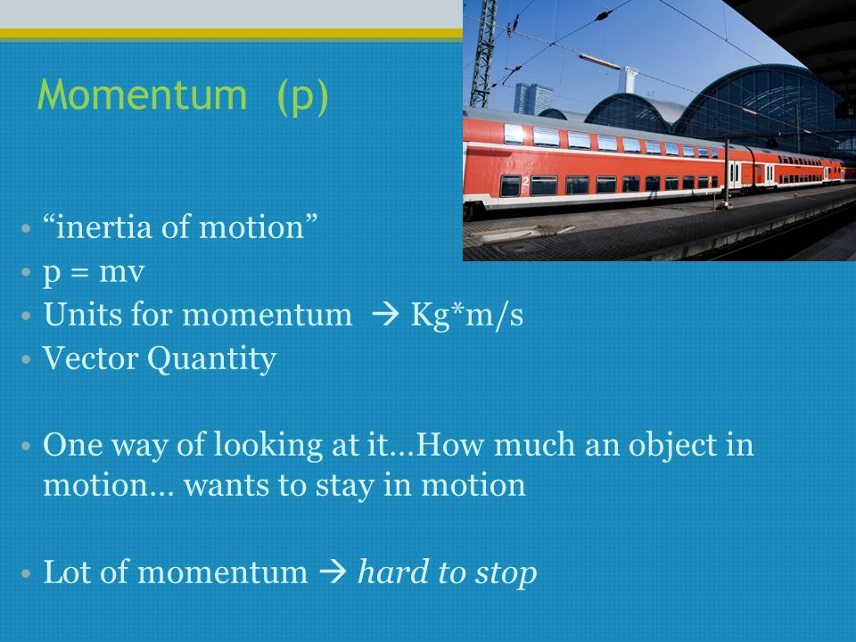 "Momentum (p) ""inertia of motion"" p = mv Units for momentum  Kg*m/s Vector Quantity One way of looking at it…How much an object in motion… wants to st"