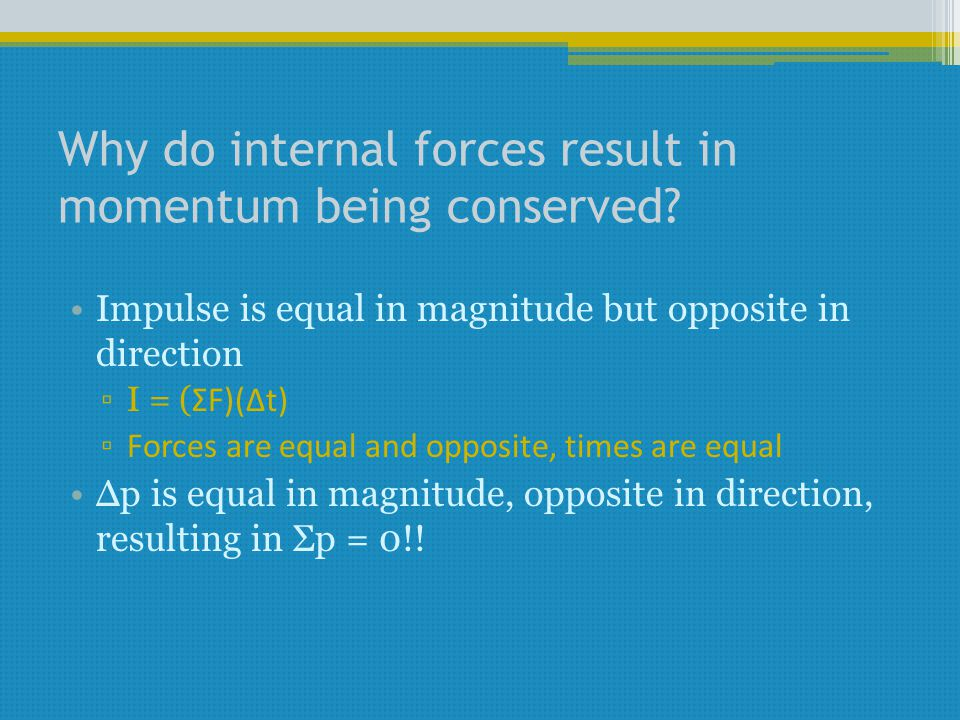 Why do internal forces result in momentum being conserved? Impulse is equal in magnitude but opposite in direction ▫I = ( ΣF)(Δt) ▫ Forces are equal a