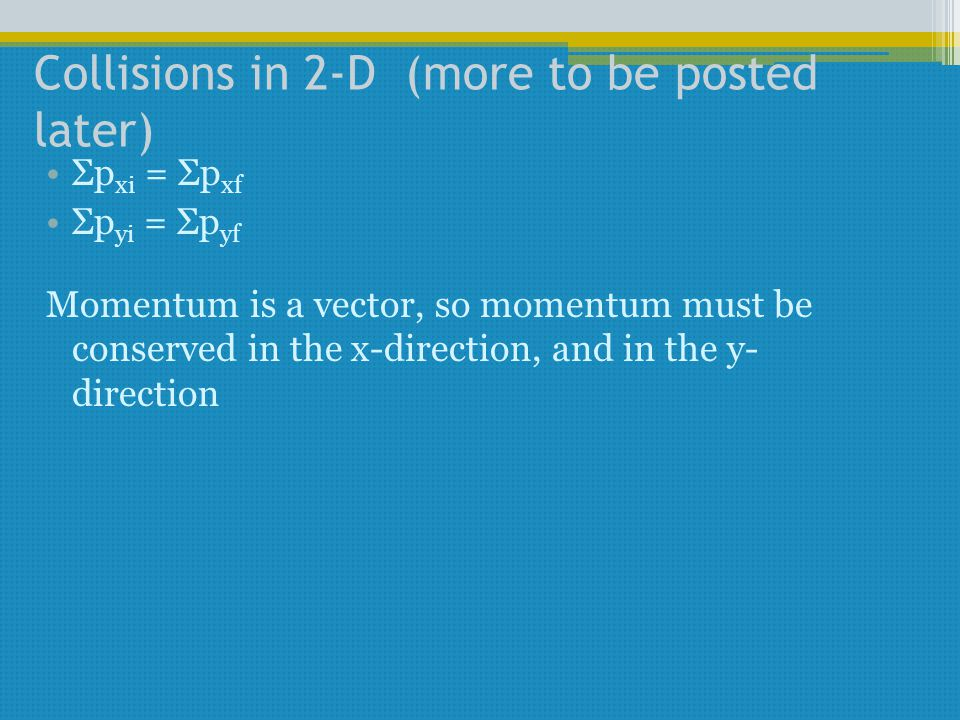 Collisions in 2-D (more to be posted later) Σp xi = Σp xf Σp yi = Σp yf Momentum is a vector, so momentum must be conserved in the x-direction, and in