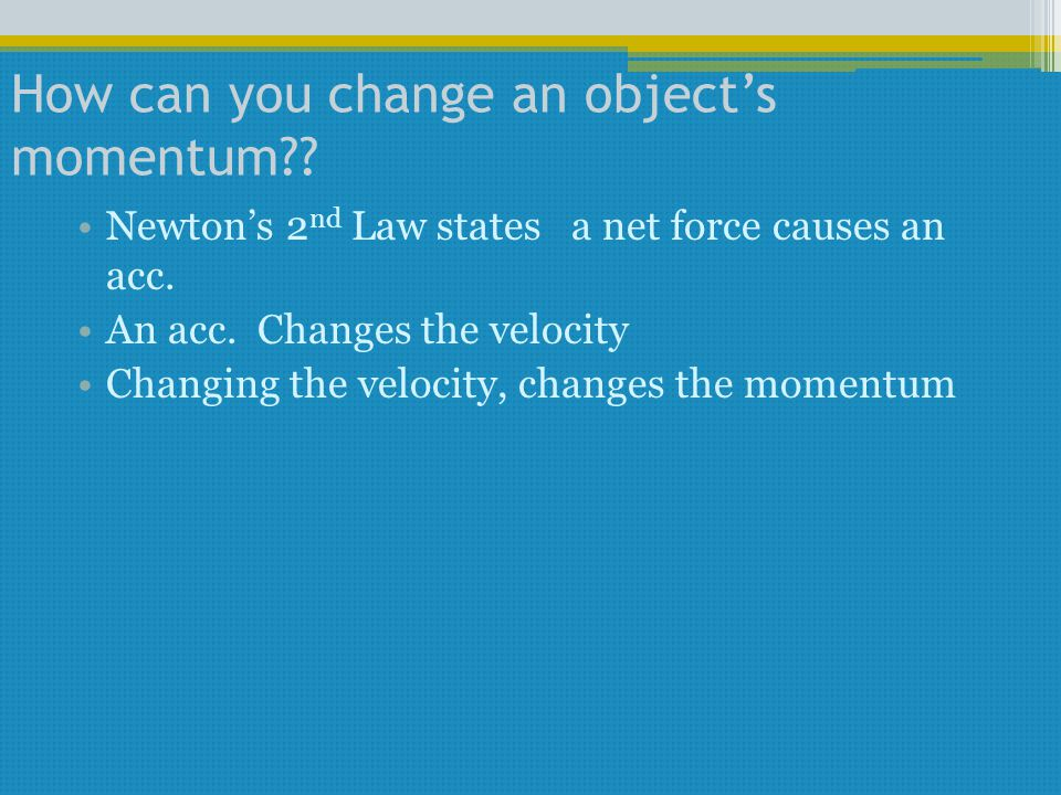 How can you change an object's momentum?? Newton's 2 nd Law states a net force causes an acc. An acc. Changes the velocity Changing the velocity, chan