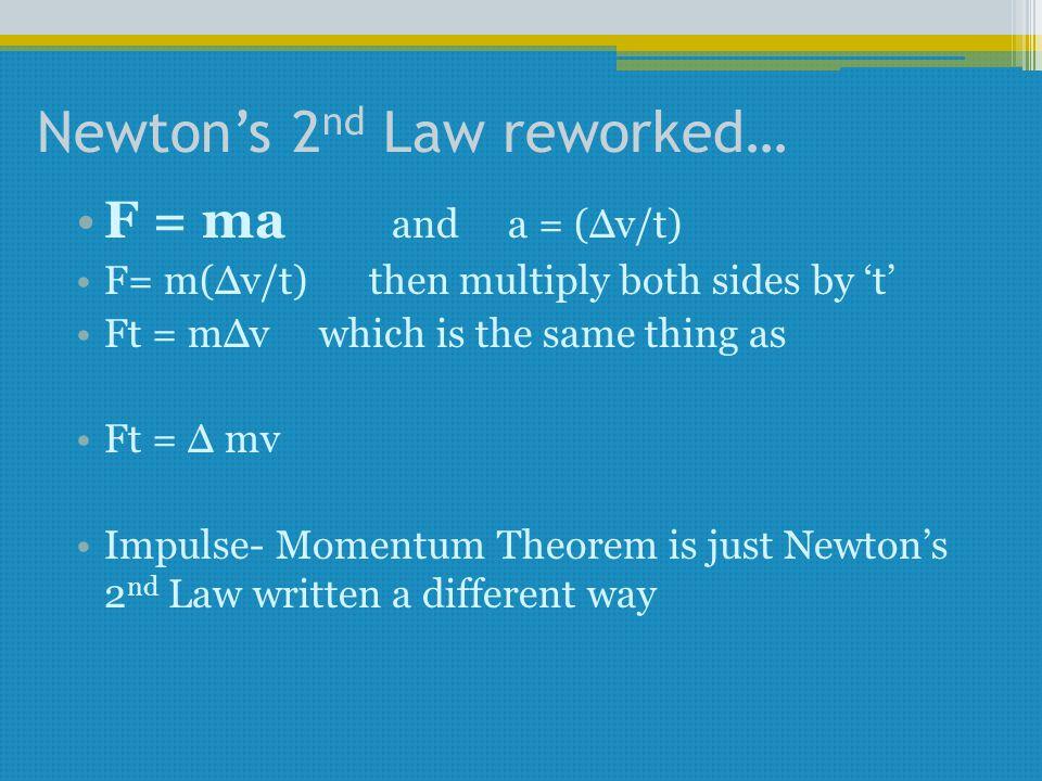 Newton's 2 nd Law reworked… F = ma and a = (Δv/t) F= m(Δv/t) then multiply both sides by 't' Ft = mΔv which is the same thing as Ft = Δ mv Impulse- Momentum Theorem is just Newton's 2 nd Law written a different way