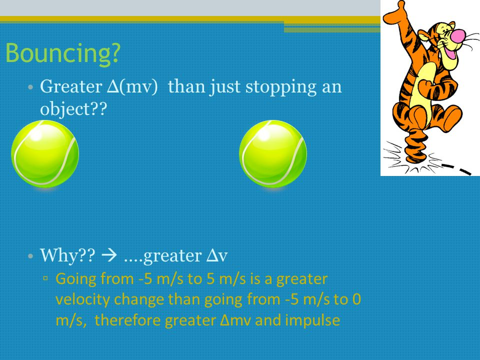 Bouncing? Greater Δ(mv) than just stopping an object?? Why??  ….greater Δv ▫ Going from -5 m/s to 5 m/s is a greater velocity change than going from