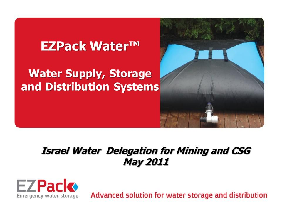 May 2011 1 EZPack Water™ Water Supply, Storage and Distribution Systems Israel Water Delegation for Mining and CSG May 2011