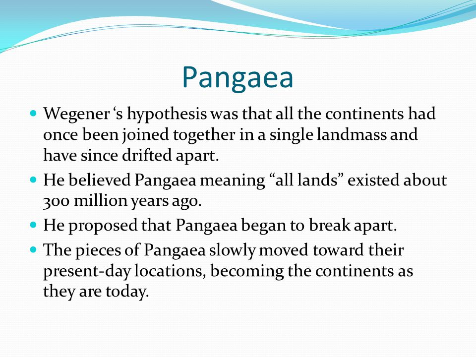 Pangaea Wegener 's hypothesis was that all the continents had once been joined together in a single landmass and have since drifted apart. He believed