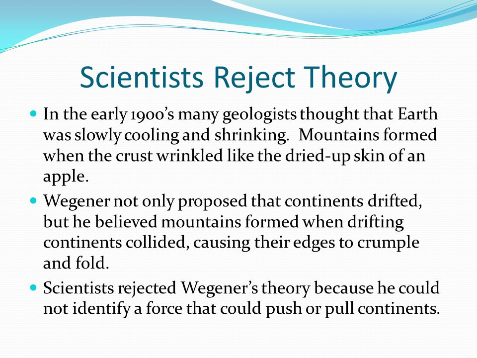 Scientists Reject Theory In the early 1900's many geologists thought that Earth was slowly cooling and shrinking. Mountains formed when the crust wrin