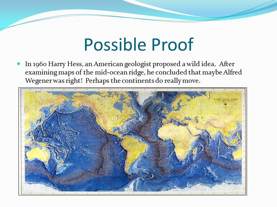Possible Proof In 1960 Harry Hess, an American geologist proposed a wild idea. After examining maps of the mid-ocean ridge, he concluded that maybe Al