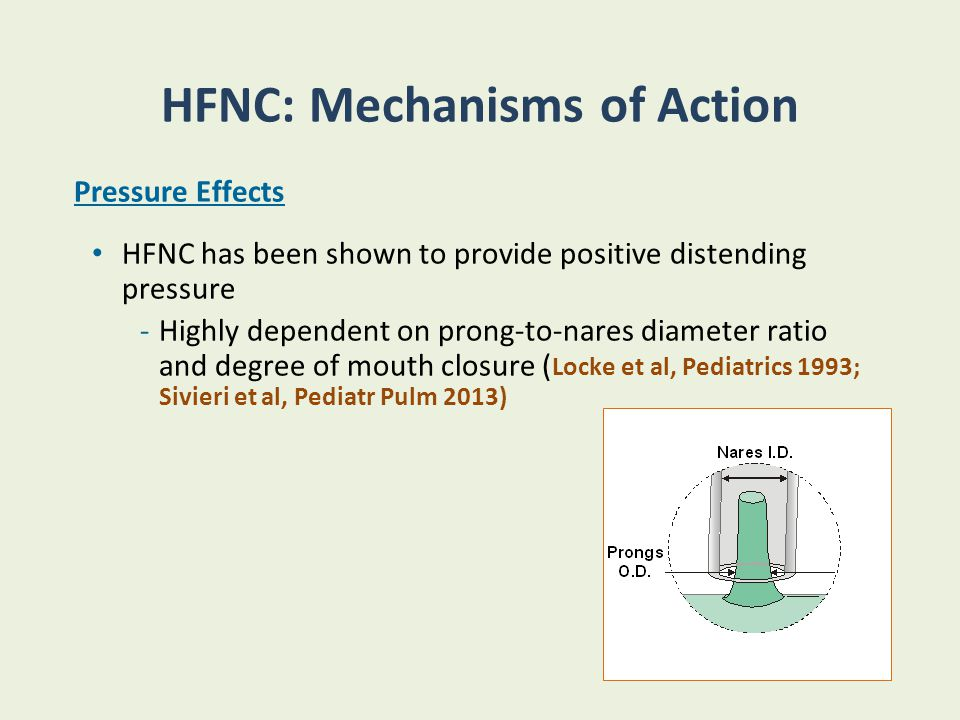 HFNC: Mechanisms of Action Pressure Effects HFNC has been shown to provide positive distending pressure -Highly dependent on prong-to-nares diameter r