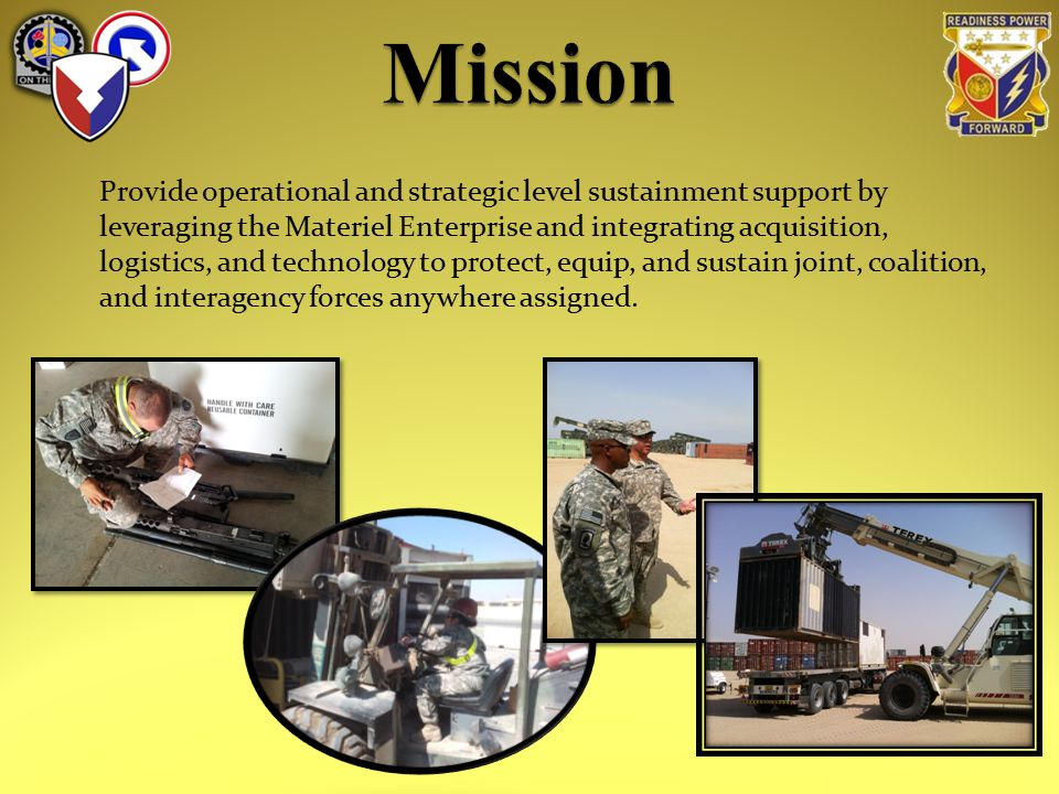 Provide operational and strategic level sustainment support by leveraging the Materiel Enterprise and integrating acquisition, logistics, and technology to protect, equip, and sustain joint, coalition, and interagency forces anywhere assigned.