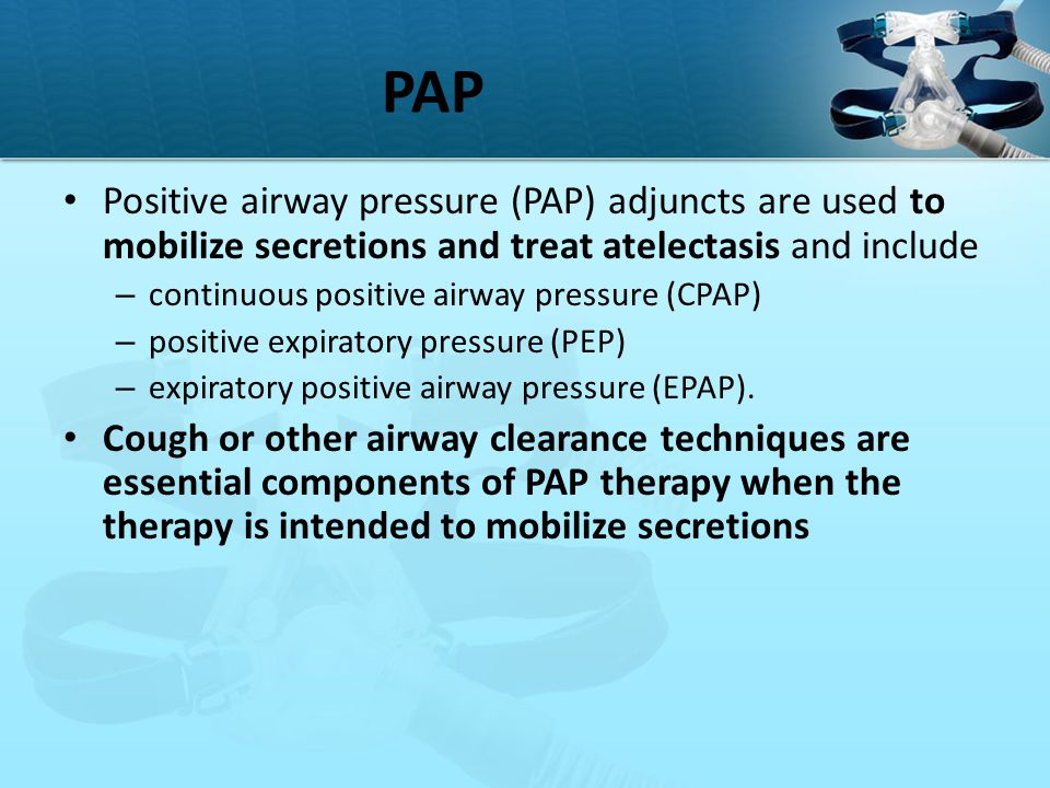 PAP Positive airway pressure (PAP) adjuncts are used to mobilize secretions and treat atelectasis and include – continuous positive airway pressure (C