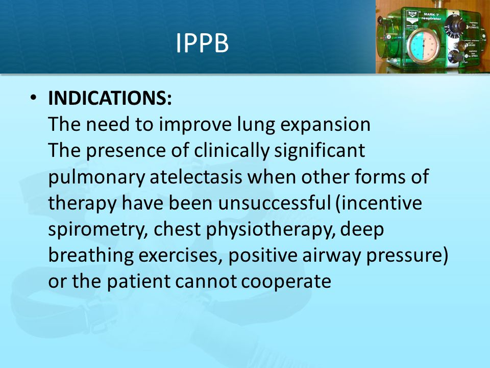 IPPB INDICATIONS: The need to improve lung expansion The presence of clinically significant pulmonary atelectasis when other forms of therapy have bee