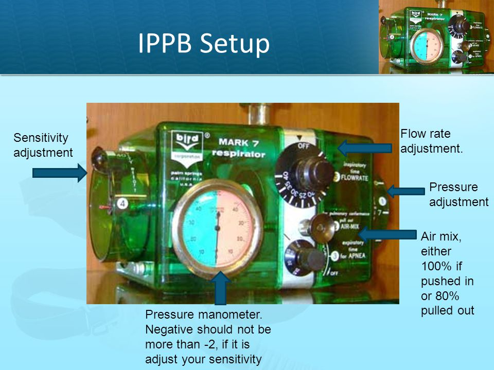 IPPB Setup Pressure manometer. Negative should not be more than -2, if it is adjust your sensitivity Flow rate adjustment. Sensitivity adjustment Pres