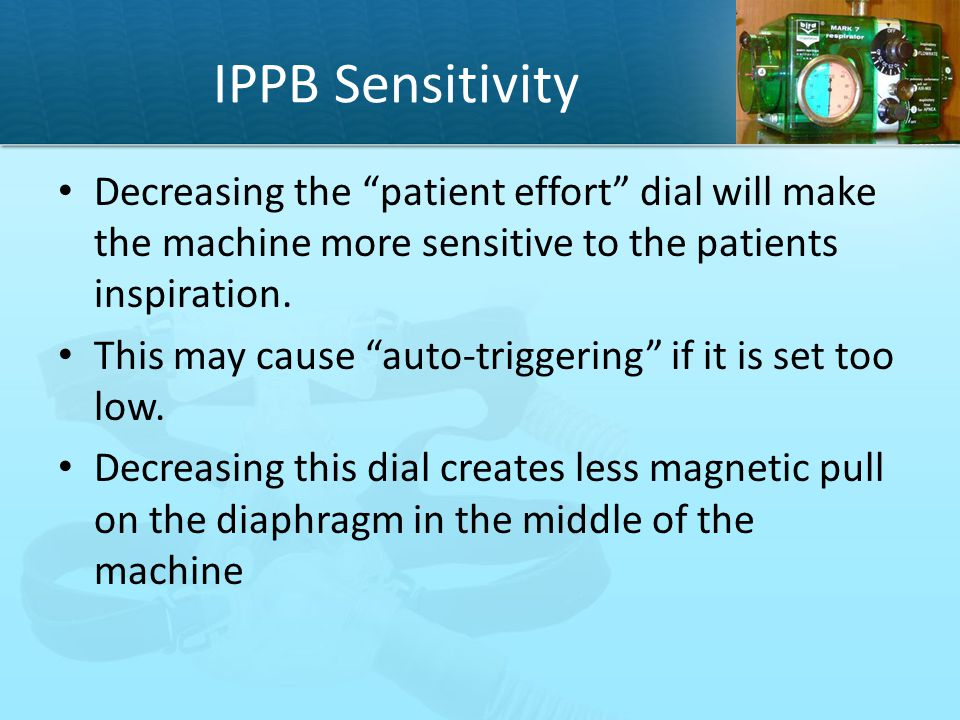 "IPPB Sensitivity Decreasing the ""patient effort"" dial will make the machine more sensitive to the patients inspiration. This may cause ""auto-triggerin"